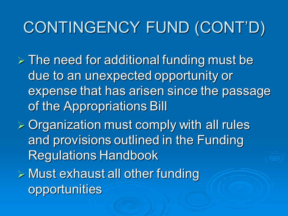 CONTINGENCY FUND (CONT'D)  The need for additional funding must be due to an unexpected opportunity or expense that has arisen since the passage of the Appropriations Bill  Organization must comply with all rules and provisions outlined in the Funding Regulations Handbook  Must exhaust all other funding opportunities