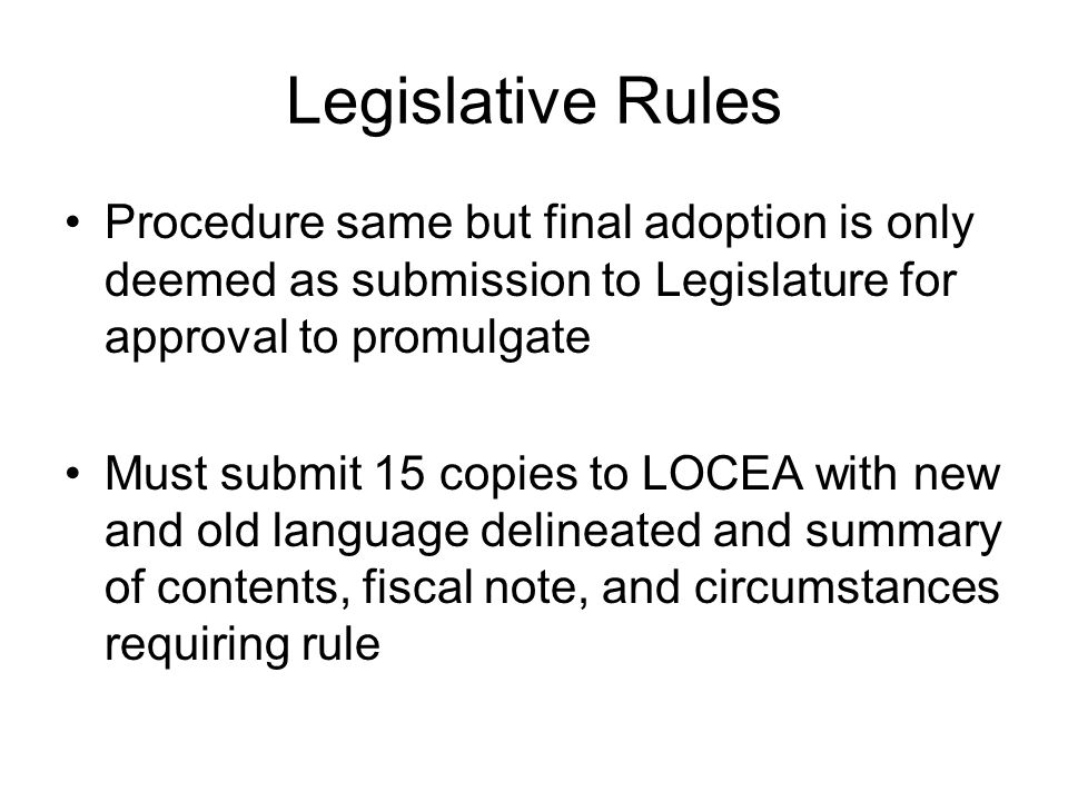 Legislative Rules Procedure same but final adoption is only deemed as submission to Legislature for approval to promulgate Must submit 15 copies to LOCEA with new and old language delineated and summary of contents, fiscal note, and circumstances requiring rule