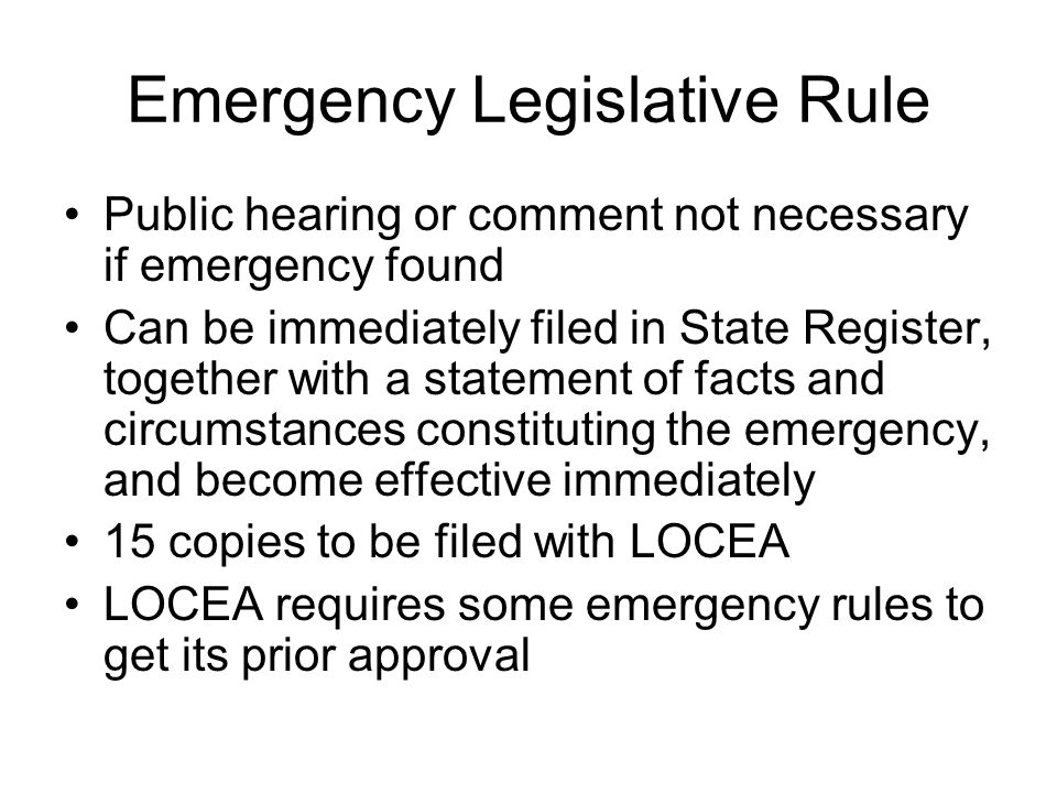 Emergency Legislative Rule Public hearing or comment not necessary if emergency found Can be immediately filed in State Register, together with a statement of facts and circumstances constituting the emergency, and become effective immediately 15 copies to be filed with LOCEA LOCEA requires some emergency rules to get its prior approval