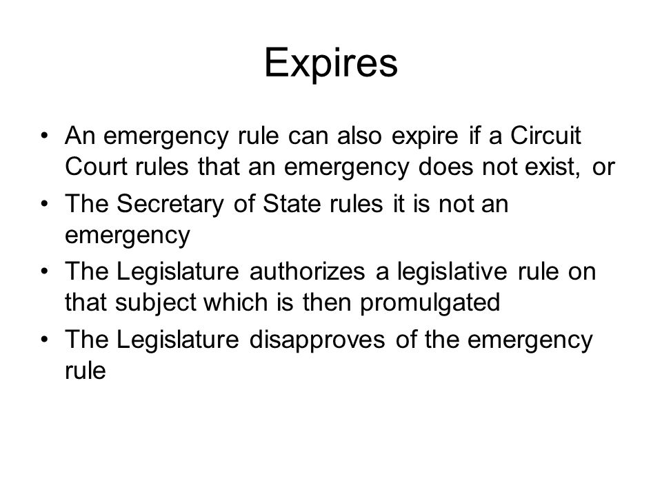 Expires An emergency rule can also expire if a Circuit Court rules that an emergency does not exist, or The Secretary of State rules it is not an emergency The Legislature authorizes a legislative rule on that subject which is then promulgated The Legislature disapproves of the emergency rule