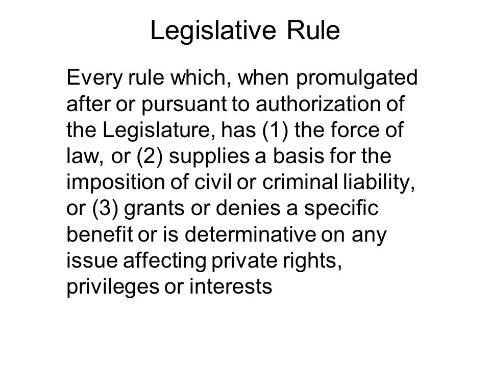 Legislative Rule Every rule which, when promulgated after or pursuant to authorization of the Legislature, has (1) the force of law, or (2) supplies a basis for the imposition of civil or criminal liability, or (3) grants or denies a specific benefit or is determinative on any issue affecting private rights, privileges or interests