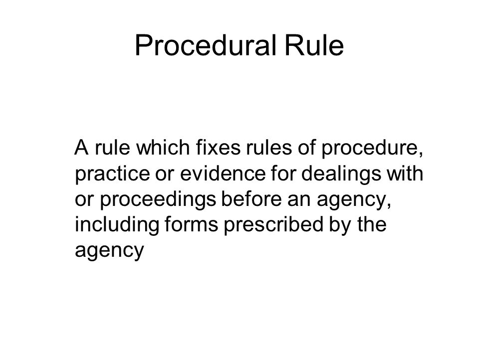 Procedural Rule A rule which fixes rules of procedure, practice or evidence for dealings with or proceedings before an agency, including forms prescribed by the agency