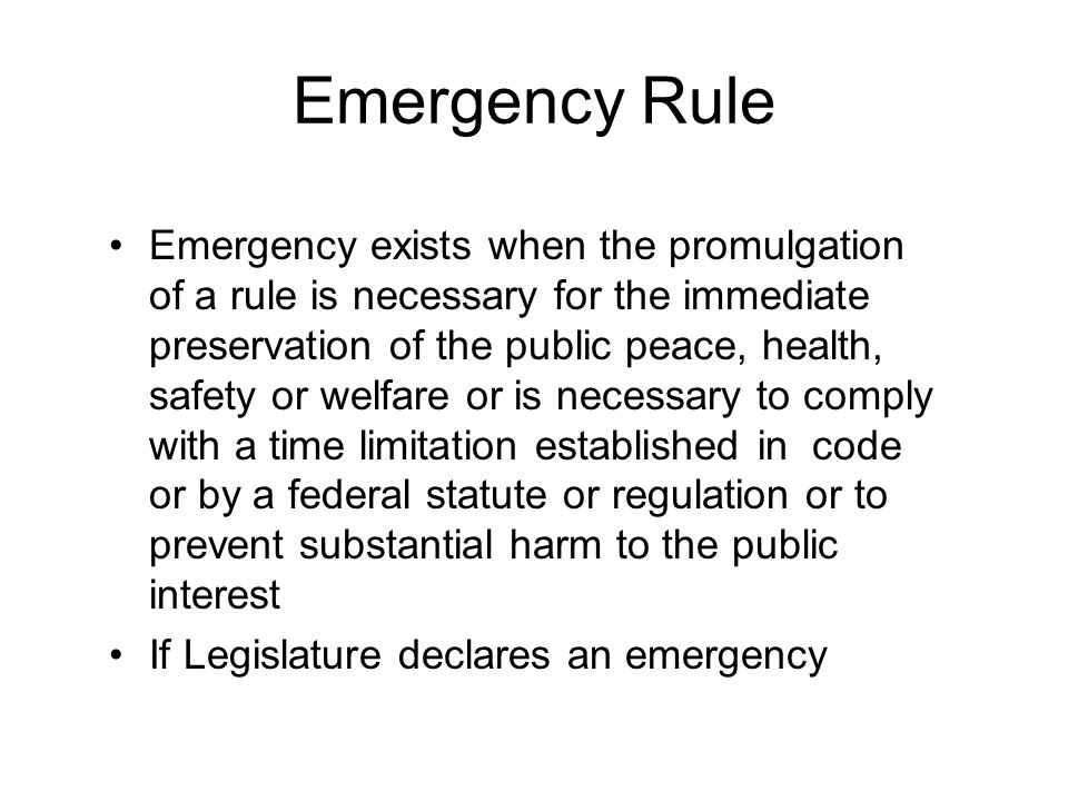 Emergency Rule Emergency exists when the promulgation of a rule is necessary for the immediate preservation of the public peace, health, safety or welfare or is necessary to comply with a time limitation established in code or by a federal statute or regulation or to prevent substantial harm to the public interest If Legislature declares an emergency