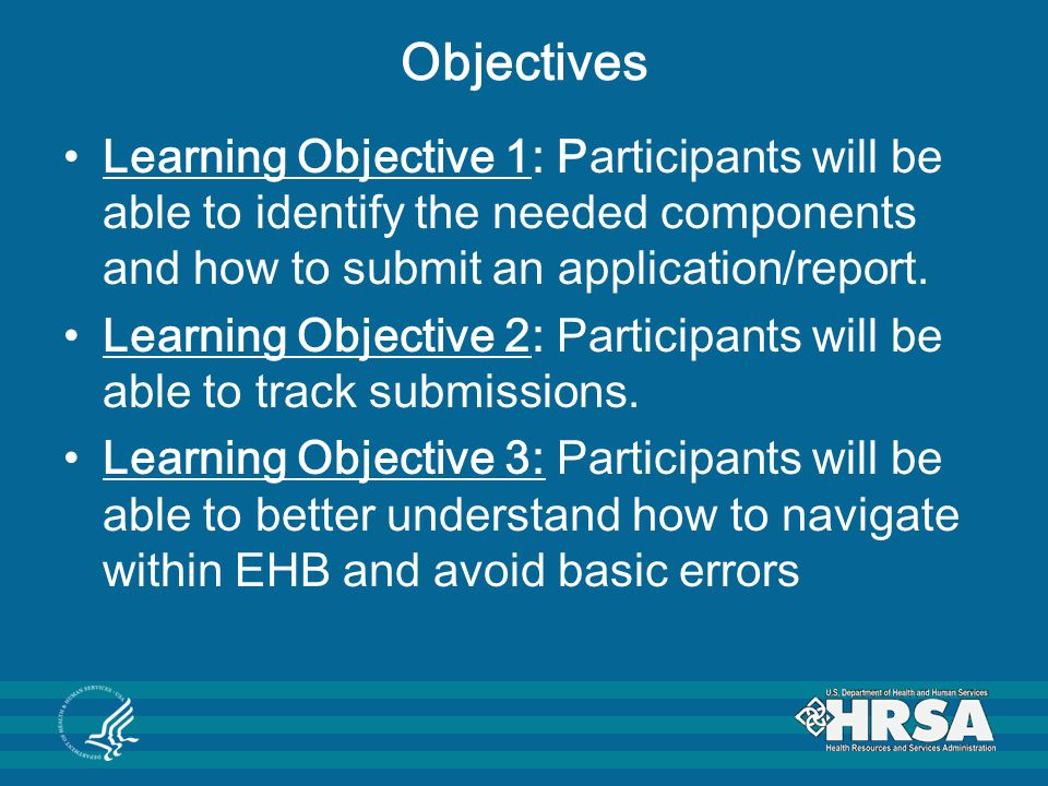 Objectives Learning Objective 1: Participants will be able to identify the needed components and how to submit an application/report.