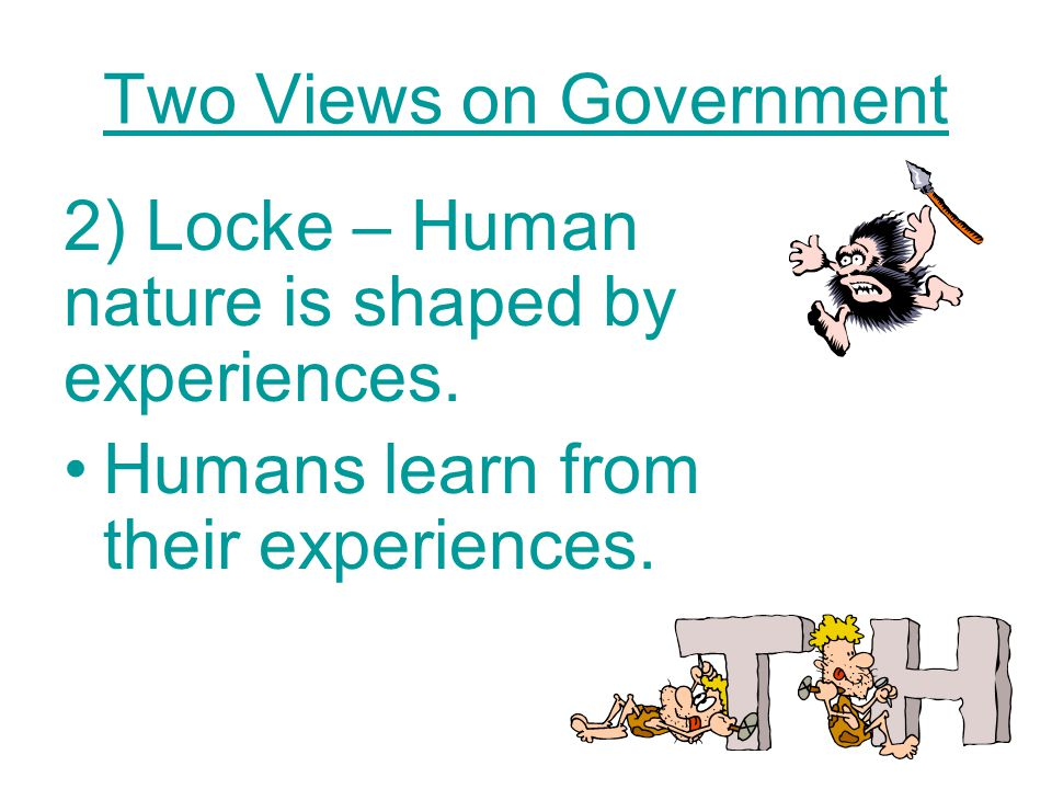 Two Views on Government 2) Locke – Human nature is shaped by experiences.