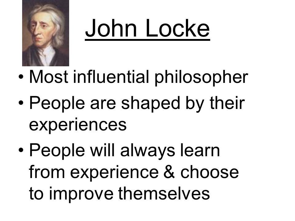 John Locke Most influential philosopher People are shaped by their experiences People will always learn from experience & choose to improve themselves