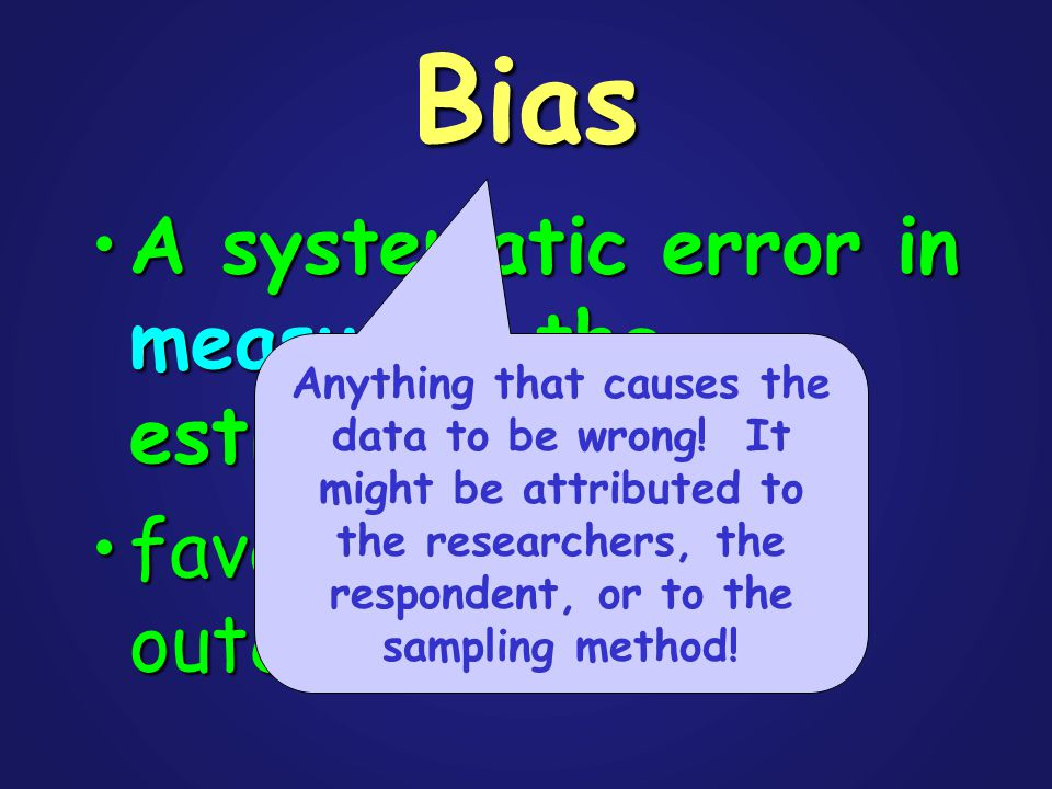 Bias A systematic error in measuring the estimateA systematic error in measuring the estimate favors certain outcomesfavors certain outcomes Anything that causes the data to be wrong.