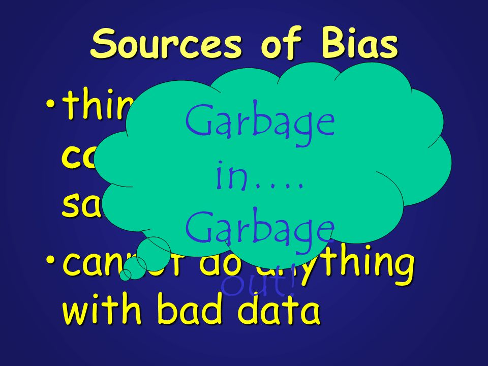 Sources of Bias things that can cause bias in your samplethings that can cause bias in your sample cannot do anything with bad datacannot do anything with bad data Garbage in….