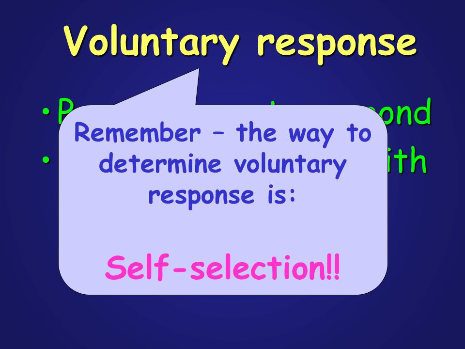 Voluntary response People chose to respondPeople chose to respond Usually only people with very strong opinions respondUsually only people with very strong opinions respond Remember – the way to determine voluntary response is: Self-selection!!