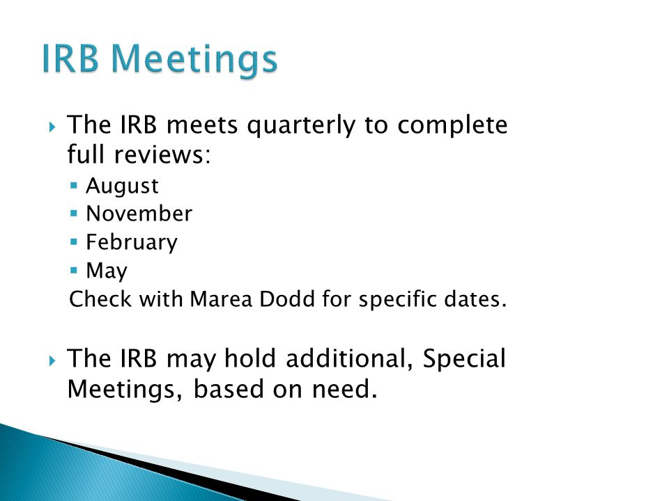  The IRB meets quarterly to complete full reviews:  August  November  February  May Check with Marea Dodd for specific dates.
