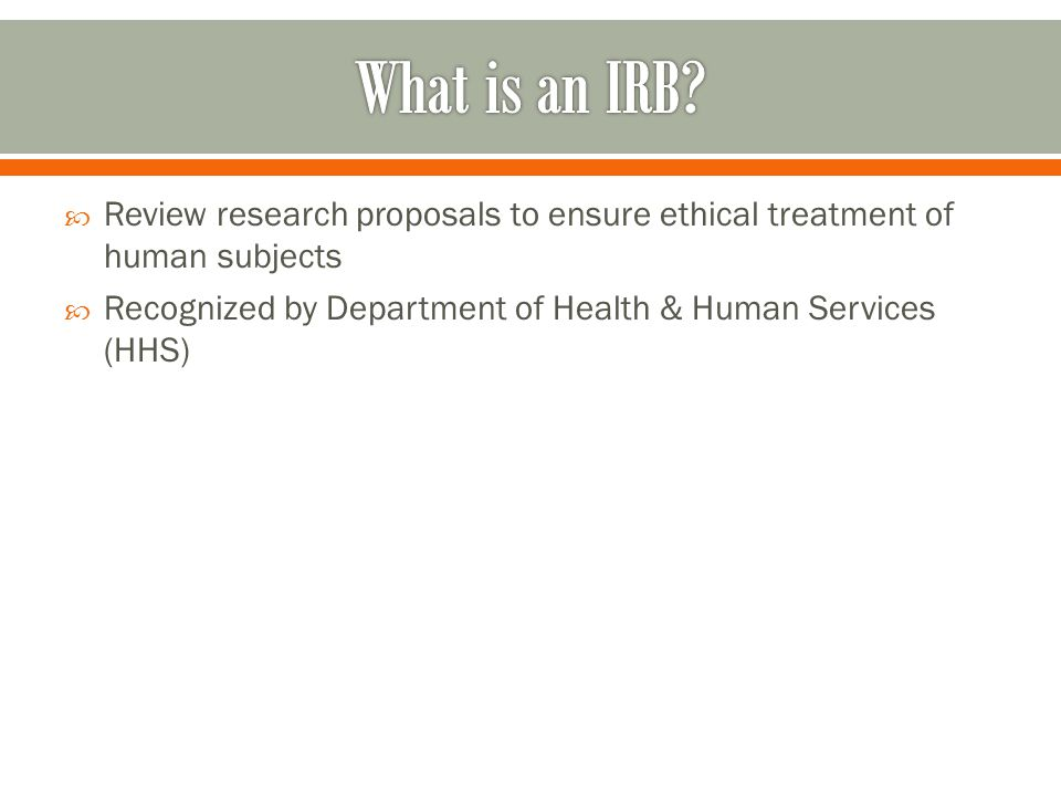  Review research proposals to ensure ethical treatment of human subjects  Recognized by Department of Health & Human Services (HHS)