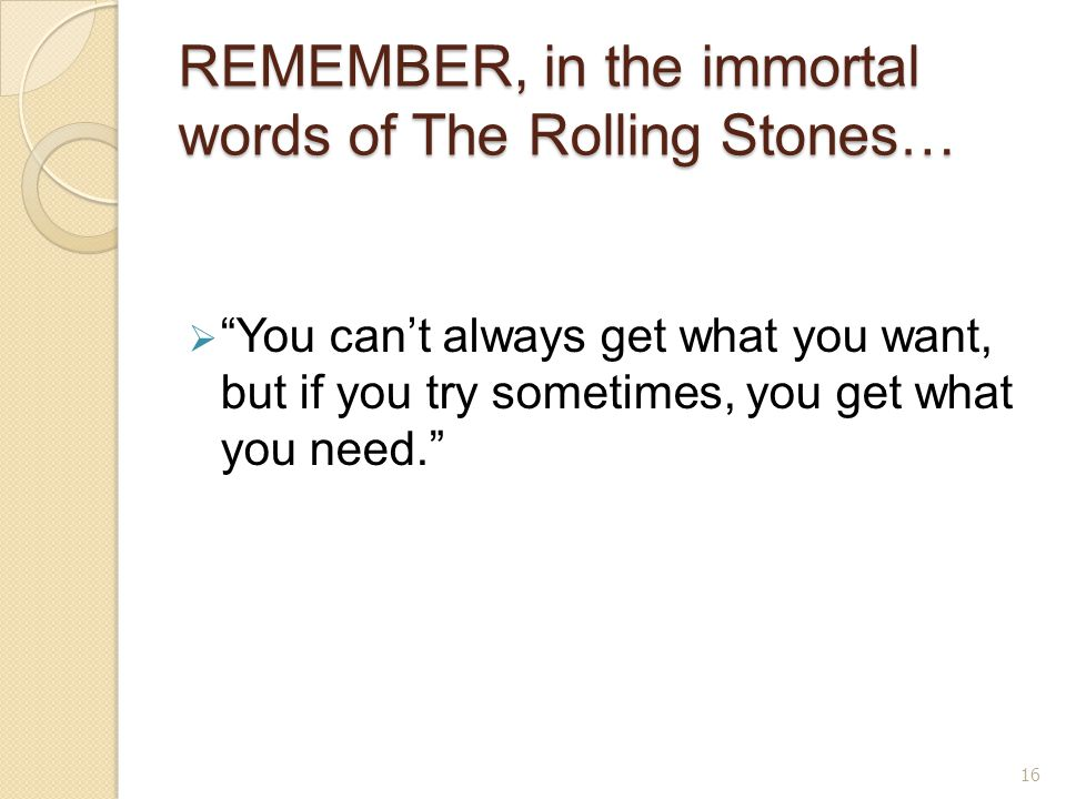 REMEMBER, in the immortal words of The Rolling Stones…  You can't always get what you want, but if you try sometimes, you get what you need. 16