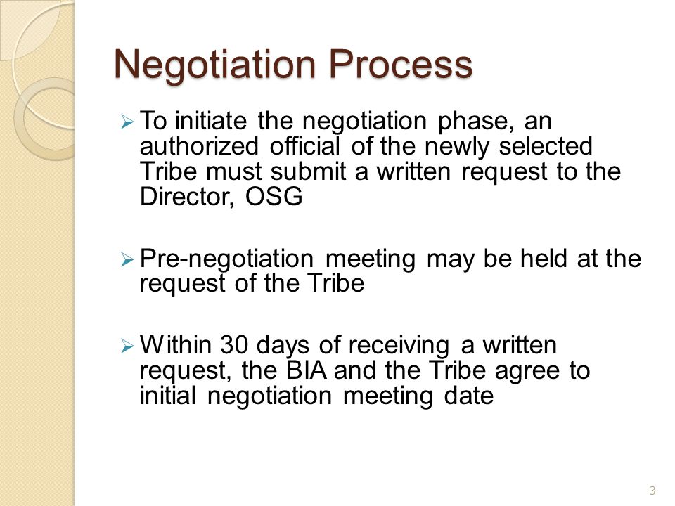 Negotiation Process  To initiate the negotiation phase, an authorized official of the newly selected Tribe must submit a written request to the Director, OSG  Pre-negotiation meeting may be held at the request of the Tribe  Within 30 days of receiving a written request, the BIA and the Tribe agree to initial negotiation meeting date 3