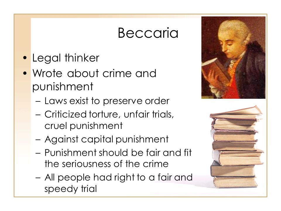 Beccaria Legal thinker Wrote about crime and punishment –Laws exist to preserve order –Criticized torture, unfair trials, cruel punishment –Against capital punishment –Punishment should be fair and fit the seriousness of the crime –All people had right to a fair and speedy trial