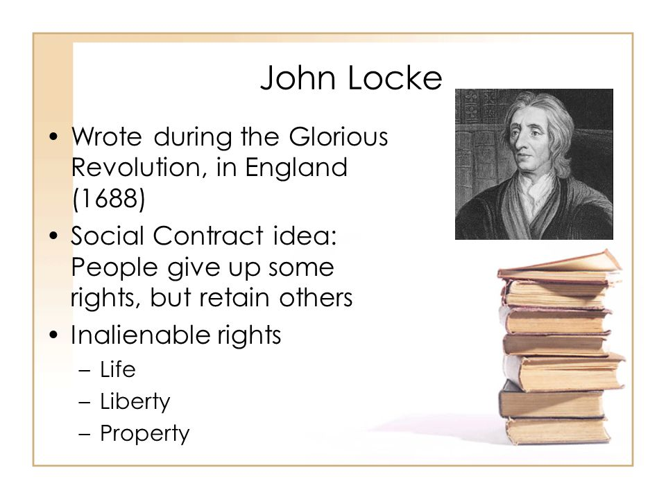 John Locke Wrote during the Glorious Revolution, in England (1688) Social Contract idea: People give up some rights, but retain others Inalienable rights –Life –Liberty –Property