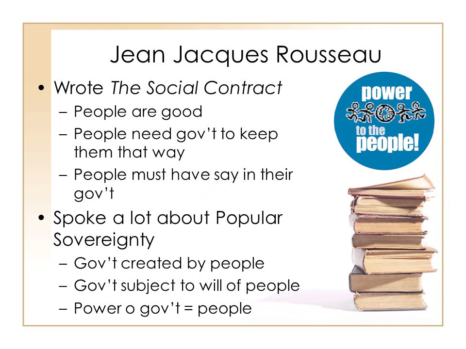 Jean Jacques Rousseau Wrote The Social Contract –People are good –People need gov't to keep them that way –People must have say in their gov't Spoke a lot about Popular Sovereignty –Gov't created by people –Gov't subject to will of people –Power o gov't = people