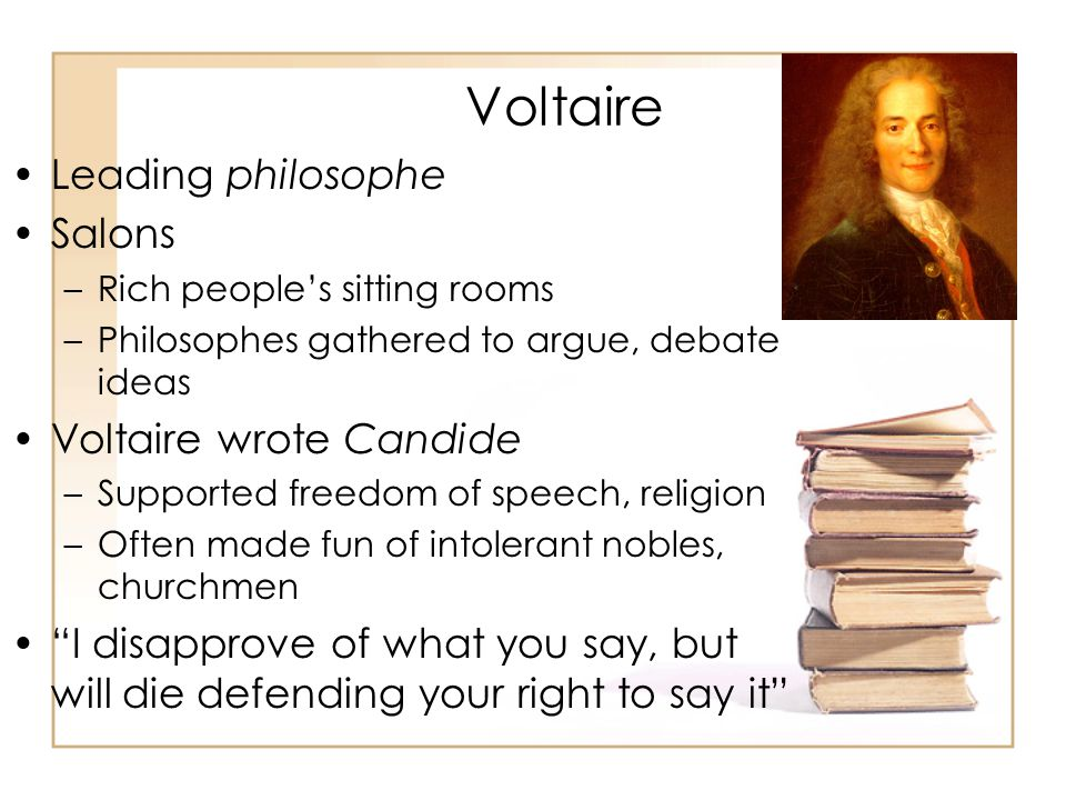 Voltaire Leading philosophe Salons –Rich people's sitting rooms –Philosophes gathered to argue, debate ideas Voltaire wrote Candide –Supported freedom of speech, religion –Often made fun of intolerant nobles, churchmen I disapprove of what you say, but will die defending your right to say it