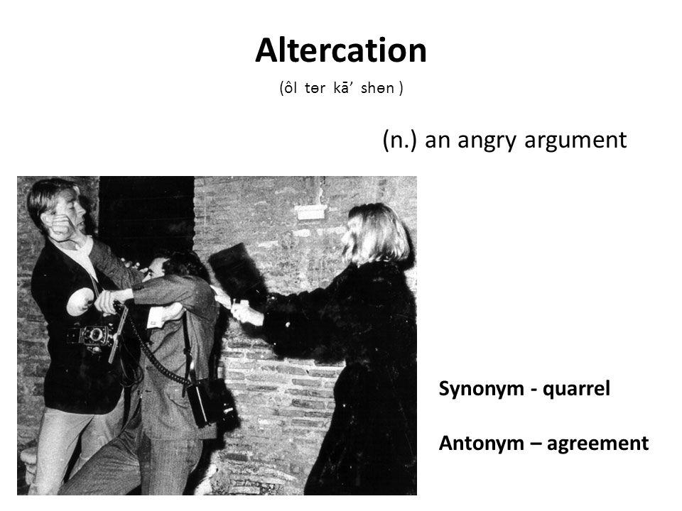 Synonym shorten antonym expand v to make shorter abridge 3 synonym quarrel antonym agreement n an angry argument altercation l tr k shn platinumwayz