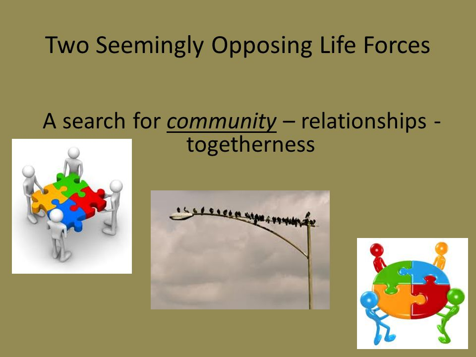 Two Seemingly Opposing Life Forces A search for community – relationships - togetherness