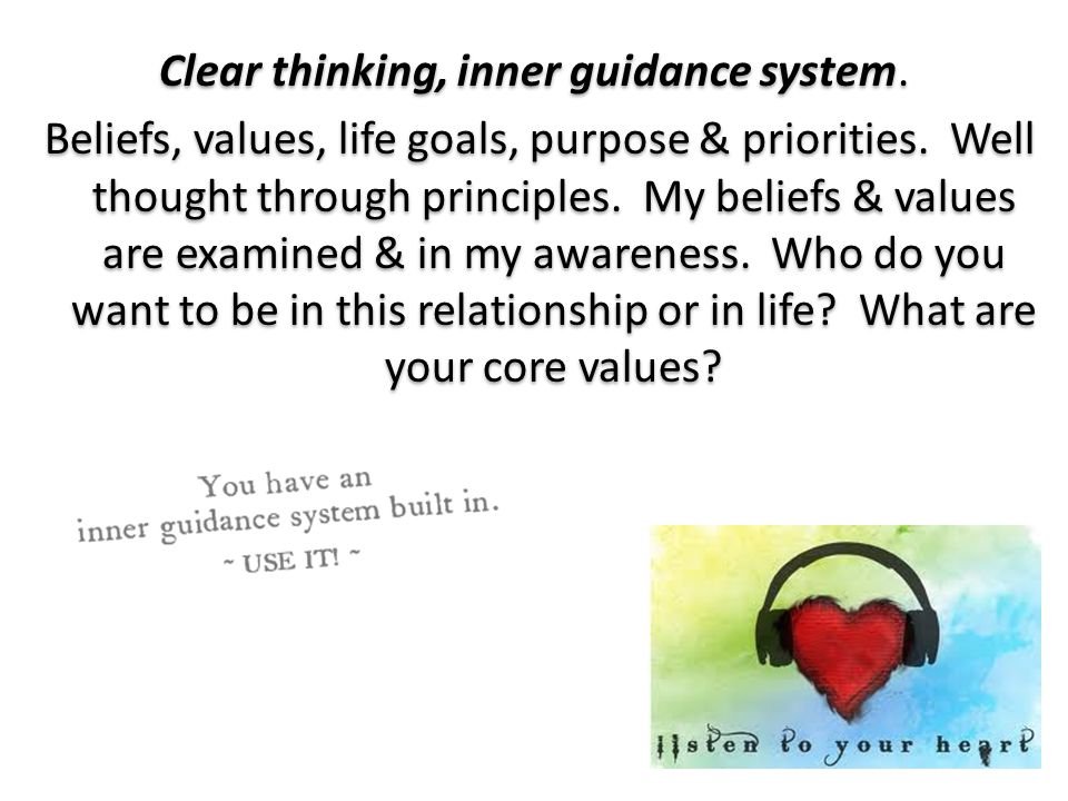 Clear thinking, inner guidance system. Beliefs, values, life goals, purpose & priorities.