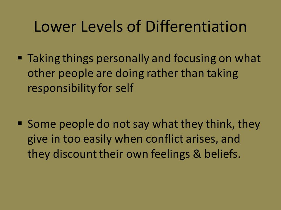 Lower Levels of Differentiation  Taking things personally and focusing on what other people are doing rather than taking responsibility for self  Some people do not say what they think, they give in too easily when conflict arises, and they discount their own feelings & beliefs.