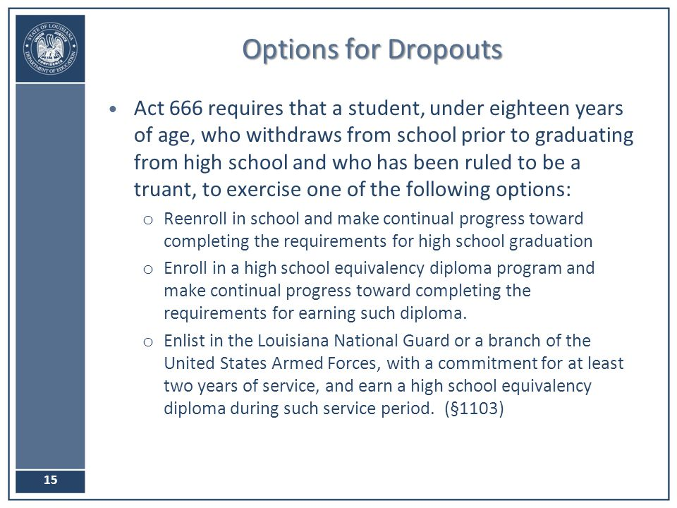 Options for Dropouts Act 666 requires that a student, under eighteen years of age, who withdraws from school prior to graduating from high school and who has been ruled to be a truant, to exercise one of the following options: o Reenroll in school and make continual progress toward completing the requirements for high school graduation o Enroll in a high school equivalency diploma program and make continual progress toward completing the requirements for earning such diploma.