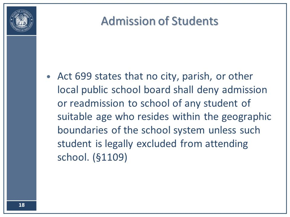 Admission of Students Act 699 states that no city, parish, or other local public school board shall deny admission or readmission to school of any student of suitable age who resides within the geographic boundaries of the school system unless such student is legally excluded from attending school.