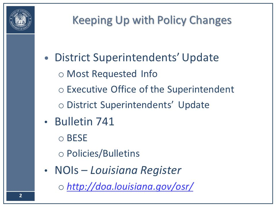 Keeping Up with Policy Changes 2 District Superintendents' Update o Most Requested Info o Executive Office of the Superintendent o District Superintendents' Update Bulletin 741 o BESE o Policies/Bulletins NOIs – Louisiana Register o