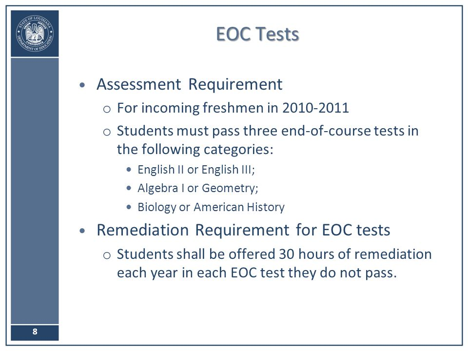 EOC Tests Assessment Requirement o For incoming freshmen in o Students must pass three end-of-course tests in the following categories: English II or English III; Algebra I or Geometry; Biology or American History Remediation Requirement for EOC tests o Students shall be offered 30 hours of remediation each year in each EOC test they do not pass.