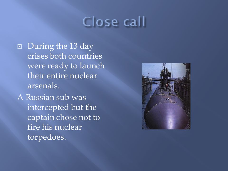  During the 13 day crises both countries were ready to launch their entire nuclear arsenals.