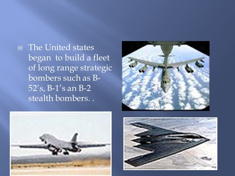  The United states began to build a fleet of long range strategic bombers such as B- 52's, B-1's an B-2 stealth bombers..