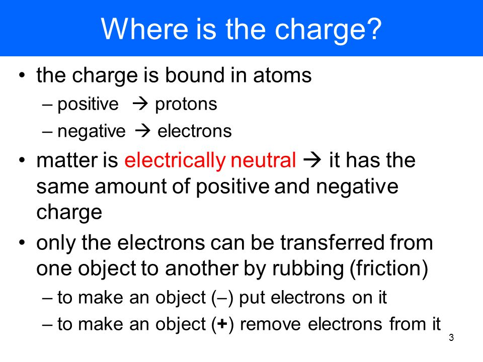 2 review – electric charge Matter has two basic properties mass  gravitational force charge  electric and magnetic forces –positive charge –negative charge electric forces like charges repel +/+ or - / - unlike charges attract + / - charge is measured in Coulombs [C] all charge is a multiple of the basic unit of charge  e = 1.60217646 × 10  19 C charges cannot be divided into smaller units