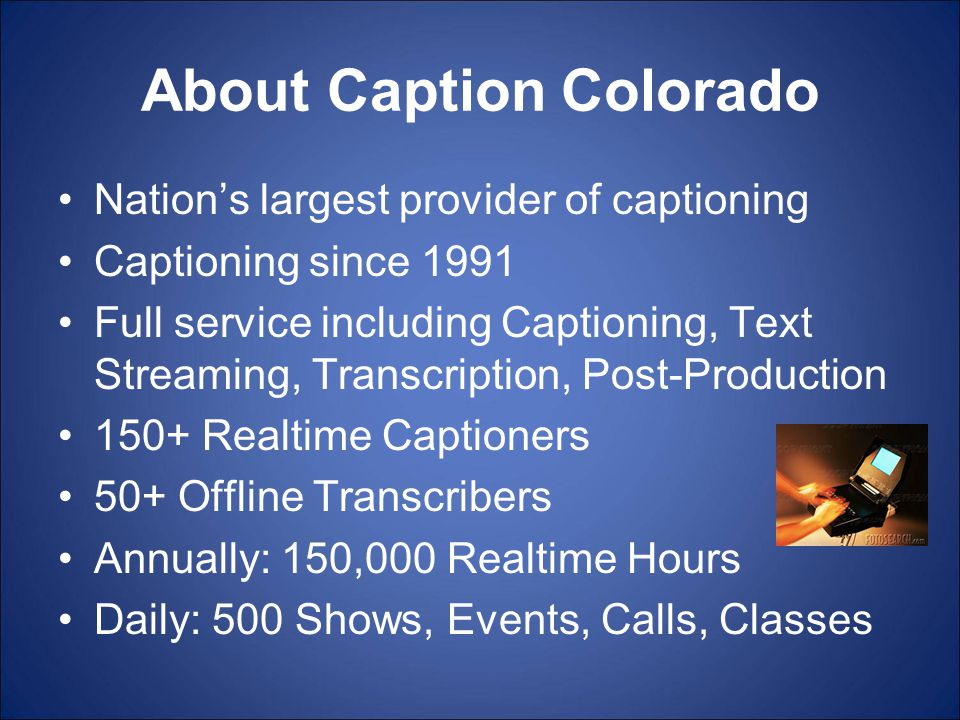 About Caption Colorado Nation's largest provider of captioning Captioning since 1991 Full service including Captioning, Text Streaming, Transcription, Post-Production 150+ Realtime Captioners 50+ Offline Transcribers Annually: 150,000 Realtime Hours Daily: 500 Shows, Events, Calls, Classes