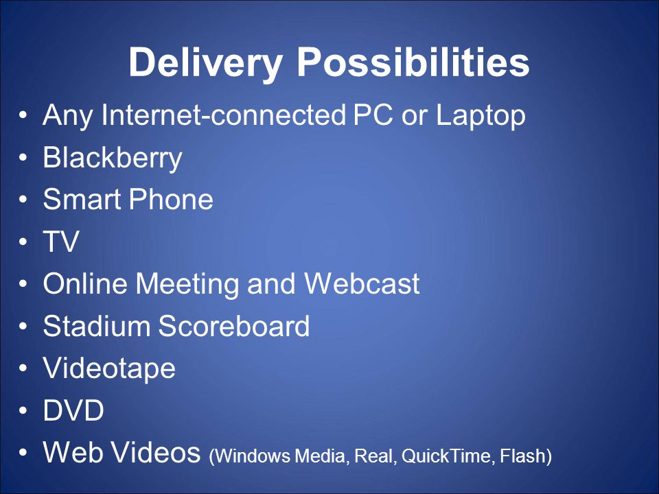 Delivery Possibilities Any Internet-connected PC or Laptop Blackberry Smart Phone TV Online Meeting and Webcast Stadium Scoreboard Videotape DVD Web Videos (Windows Media, Real, QuickTime, Flash)