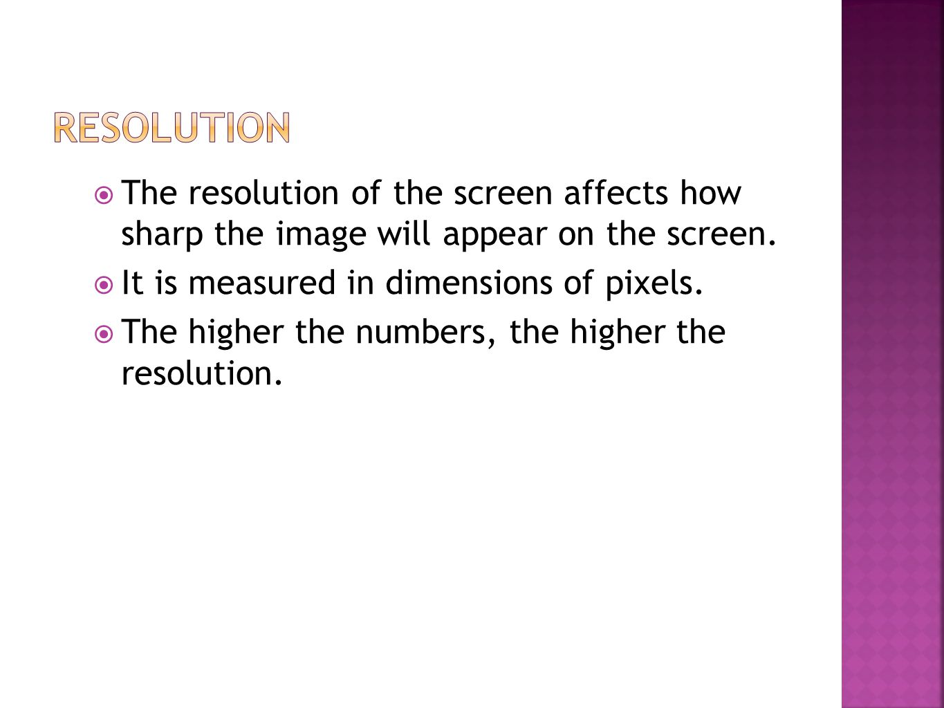  The resolution of the screen affects how sharp the image will appear on the screen.