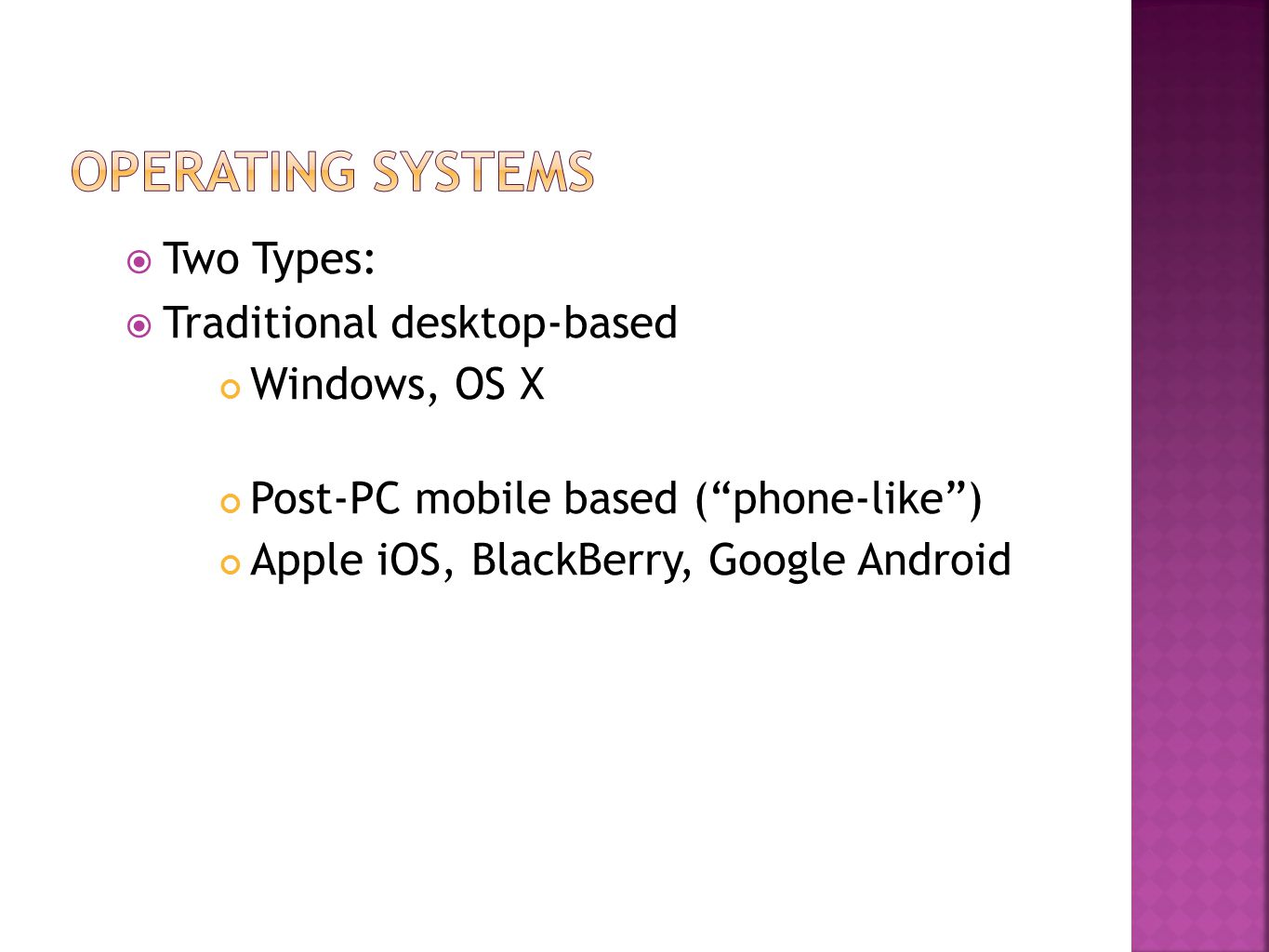 Two Types:  Traditional desktop-based Windows, OS X Post-PC mobile based ( phone-like ) Apple iOS, BlackBerry, Google Android