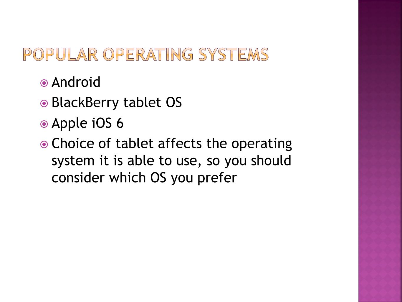 Android  BlackBerry tablet OS  Apple iOS 6  Choice of tablet affects the operating system it is able to use, so you should consider which OS you prefer