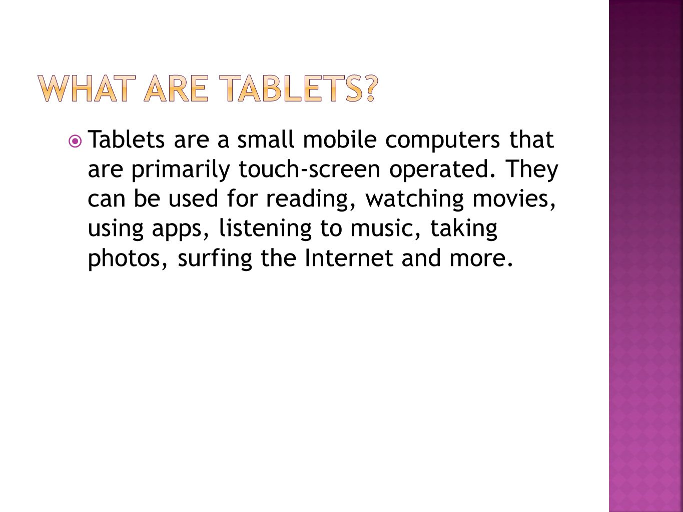  Tablets are a small mobile computers that are primarily touch-screen operated.