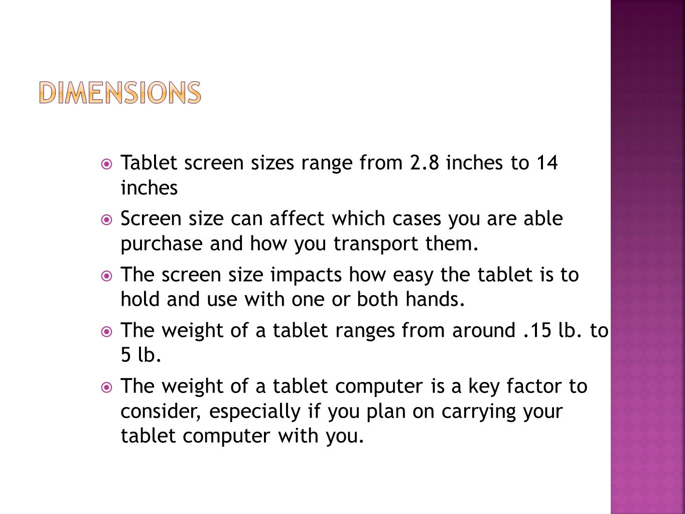  Tablet screen sizes range from 2.8 inches to 14 inches  Screen size can affect which cases you are able purchase and how you transport them.