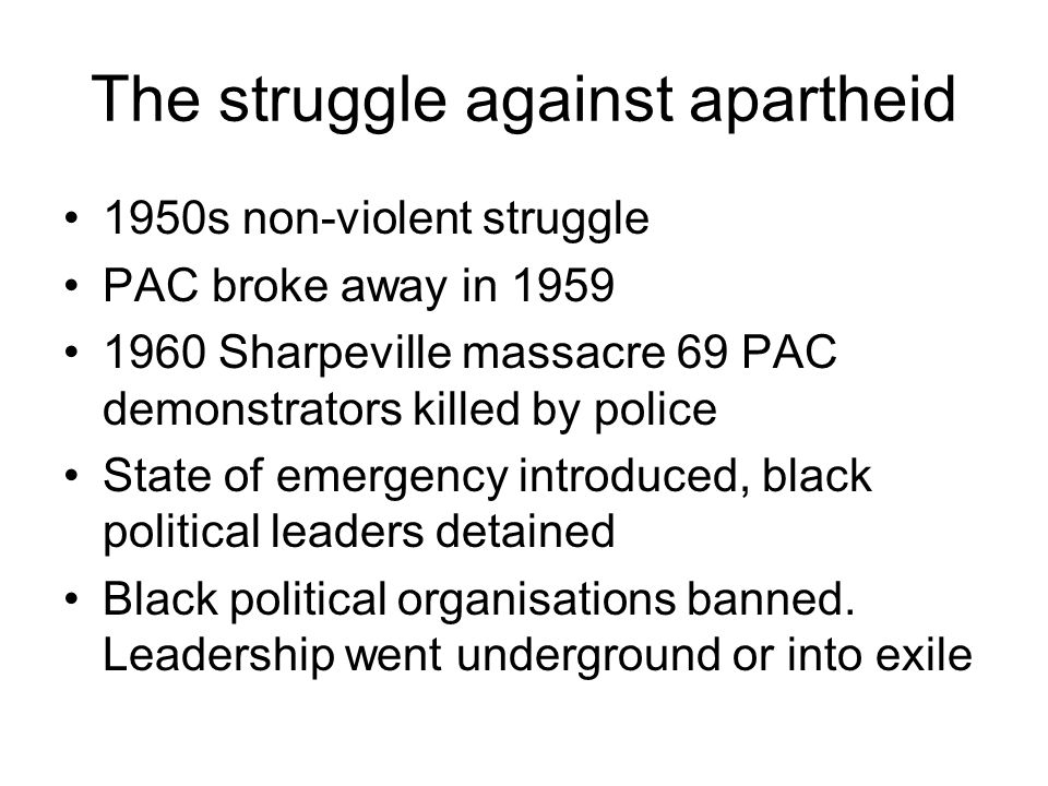 The struggle against apartheid 1950s non-violent struggle PAC broke away in Sharpeville massacre 69 PAC demonstrators killed by police State of emergency introduced, black political leaders detained Black political organisations banned.