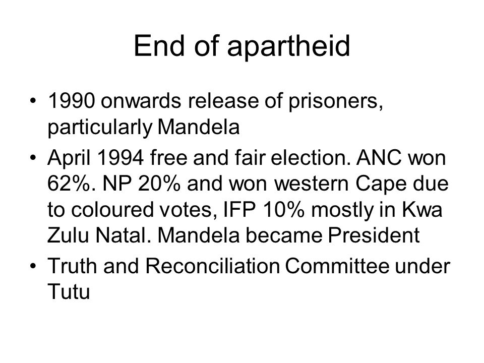 End of apartheid 1990 onwards release of prisoners, particularly Mandela April 1994 free and fair election.
