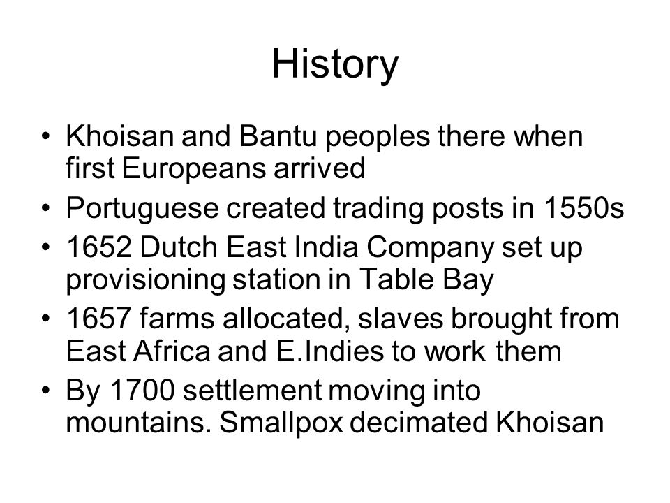 History Khoisan and Bantu peoples there when first Europeans arrived Portuguese created trading posts in 1550s 1652 Dutch East India Company set up provisioning station in Table Bay 1657 farms allocated, slaves brought from East Africa and E.Indies to work them By 1700 settlement moving into mountains.