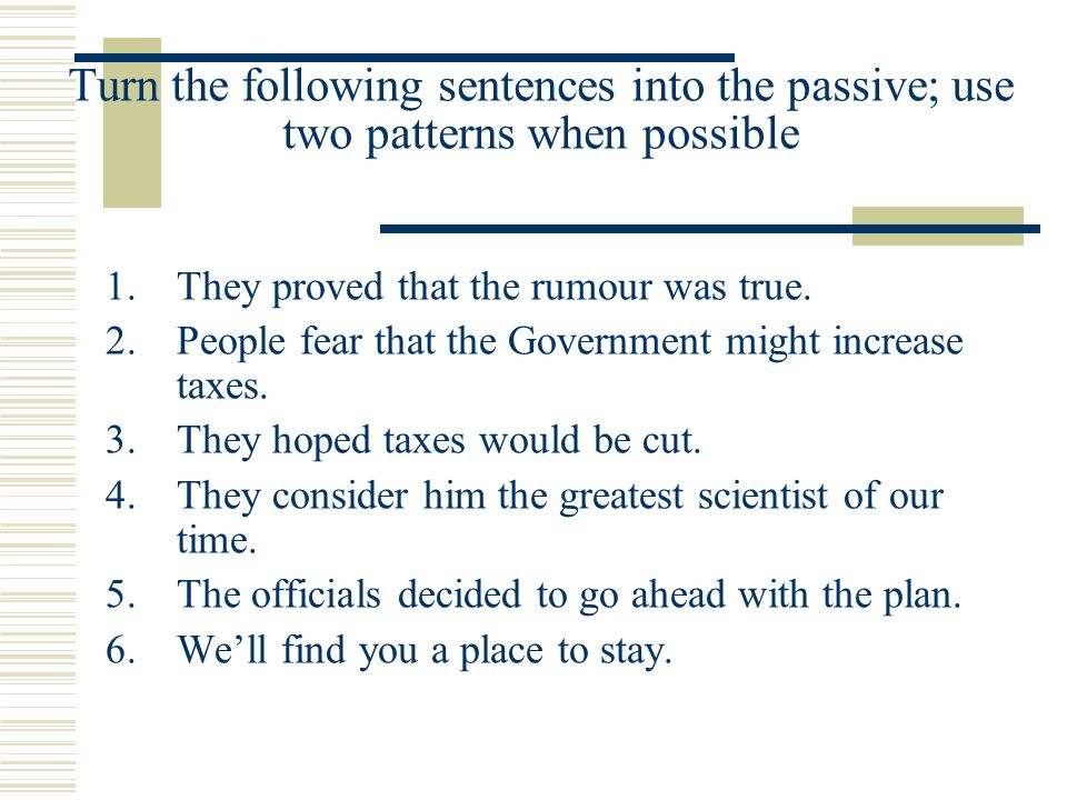 Turn the following sentences into the passive; use two patterns when possible 1.They proved that the rumour was true.