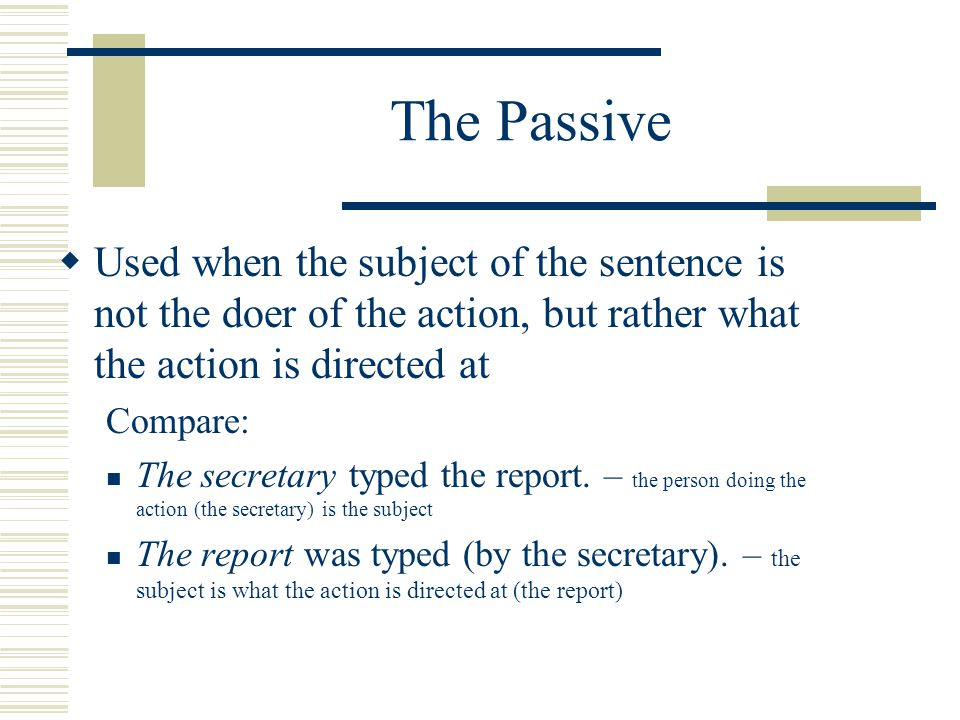  Used when the subject of the sentence is not the doer of the action, but rather what the action is directed at Compare: The secretary typed the report.