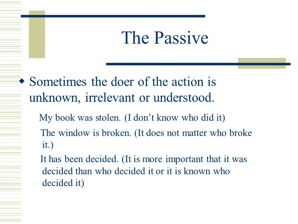 The Passive  Sometimes the doer of the action is unknown, irrelevant or understood.