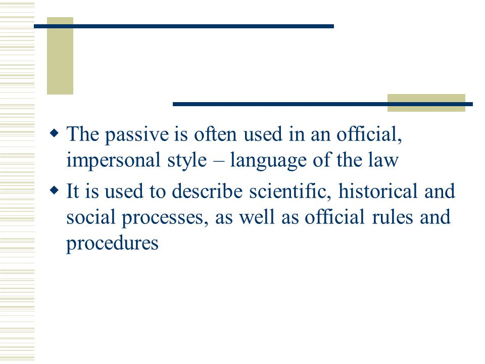  The passive is often used in an official, impersonal style – language of the law  It is used to describe scientific, historical and social processes, as well as official rules and procedures