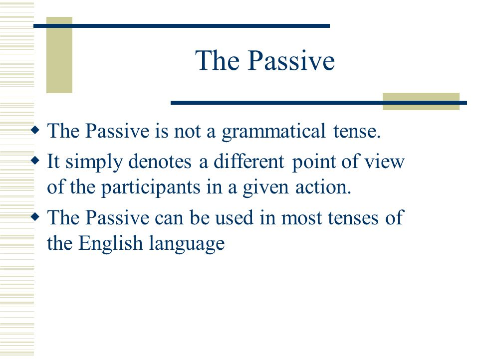 The Passive  The Passive is not a grammatical tense.
