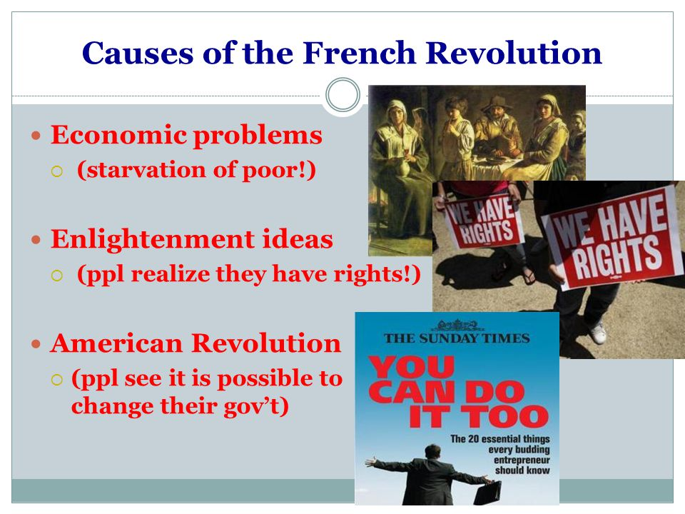 Causes of the French Revolution Economic problems  (starvation of poor!) Enlightenment ideas  (ppl realize they have rights!) American Revolution  (ppl see it is possible to change their gov't)