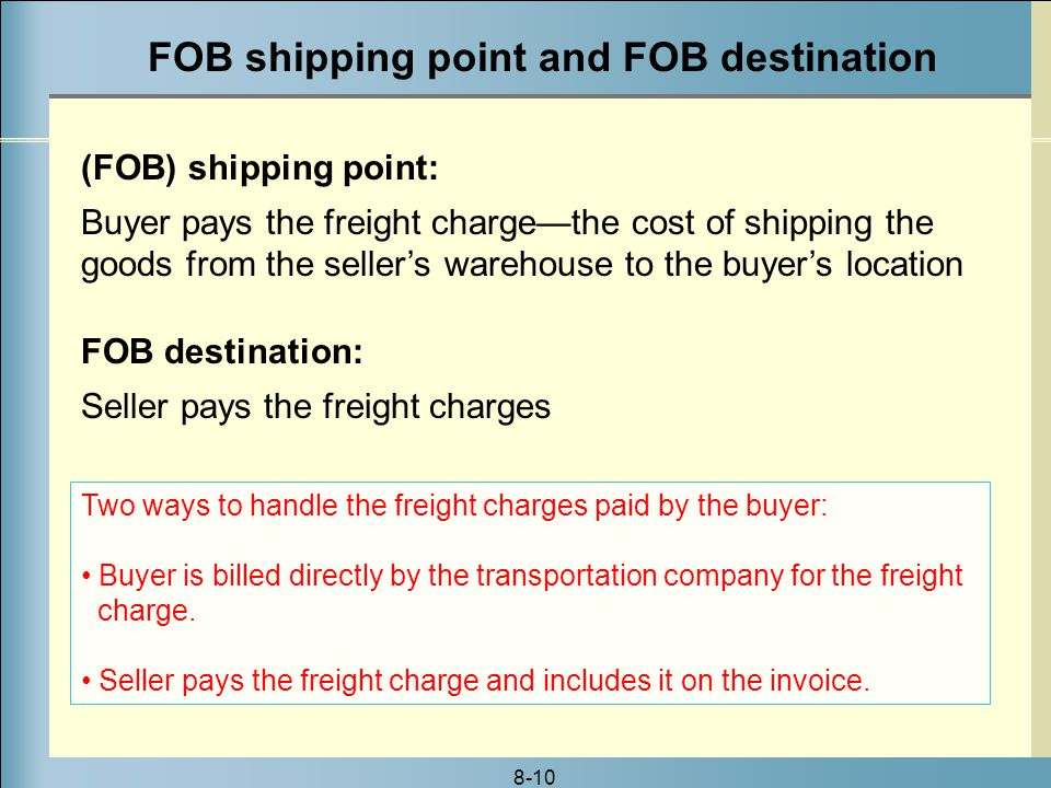 8-10 FOB shipping point and FOB destination (FOB) shipping point: Buyer pays the freight charge—the cost of shipping the goods from the seller's warehouse to the buyer's location FOB destination: Seller pays the freight charges Two ways to handle the freight charges paid by the buyer: Buyer is billed directly by the transportation company for the freight charge.