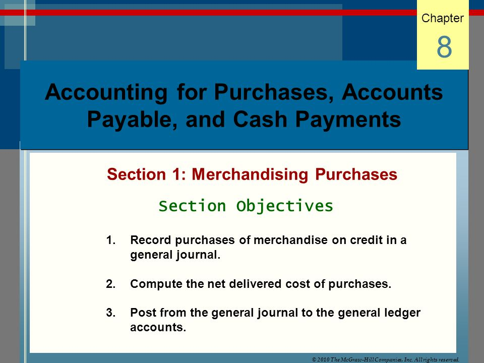 Accounting for Purchases, Accounts Payable, and Cash Payments Section 1: Merchandising Purchases Chapter 8 Section Objectives 1.Record purchases of merchandise on credit in a general journal.